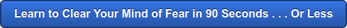 Learn to Clear Your Mind of Fear in 60 Seconds . . . Or Less